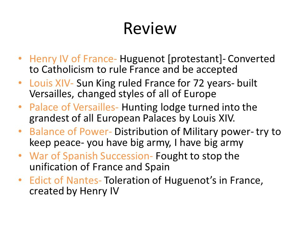 Review Henry IV of France- Huguenot [protestant]- Converted to Catholicism to rule France and be accepted.
